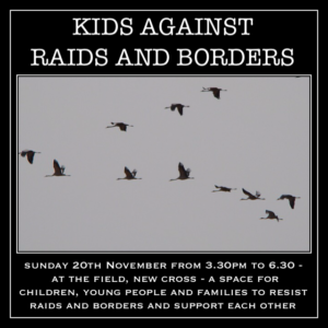 Sunday 20th November Kids Against Raids And Borders will gather 3.30 to 6.30pm at The Field, New Cross, London.